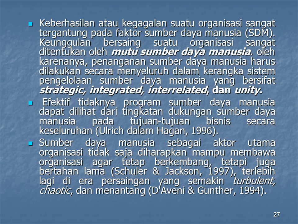 Keberhasilan atau kegagalan suatu organisasi sangat tergantung pada faktor sumber daya manusia (SDM). Keunggulan bersaing suatu organisasi sangat ditentukan oleh mutu sumber daya manusia. oleh karenanya, penanganan sumber daya manusia harus dilakukan secara menyeluruh dalam kerangka sistem pengelolaan sumber daya manusia yang bersifat strategic, integrated, interrelated, dan unity.