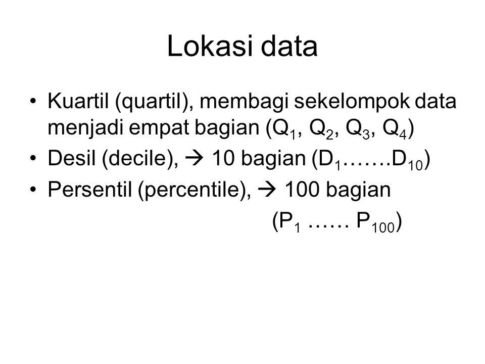 Lokasi data Kuartil (quartil), membagi sekelompok data menjadi empat bagian (Q1, Q2, Q3, Q4) Desil (decile),  10 bagian (D1…….D10)