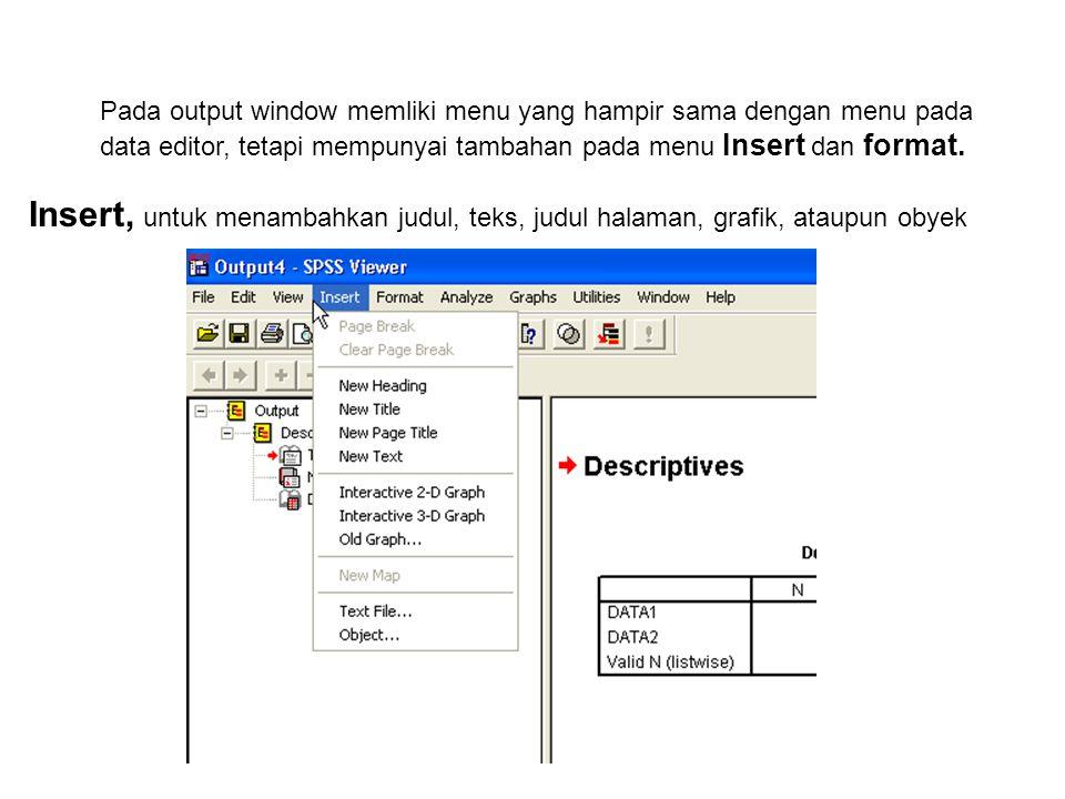 Pada output window memliki menu yang hampir sama dengan menu pada data editor, tetapi mempunyai tambahan pada menu Insert dan format.