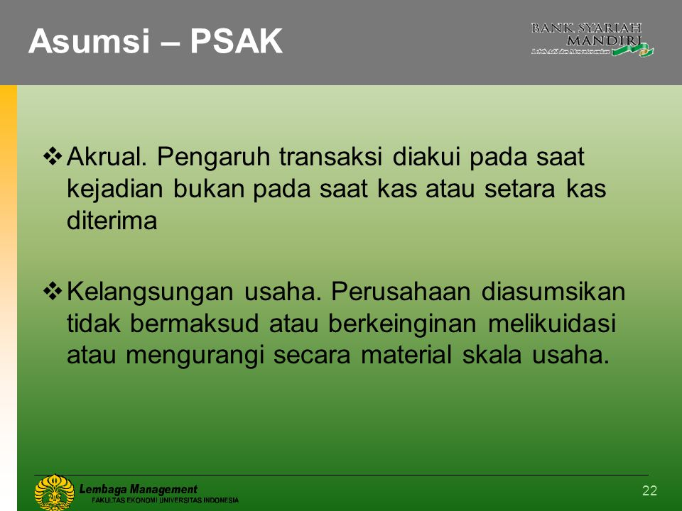 Asumsi – PSAK Akrual. Pengaruh transaksi diakui pada saat kejadian bukan pada saat kas atau setara kas diterima.