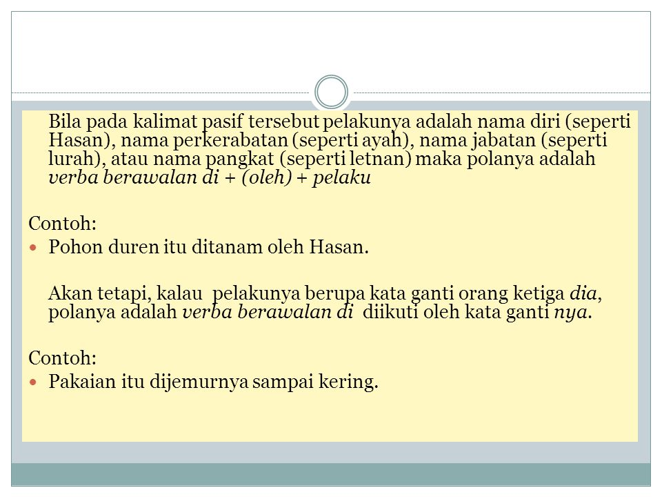 Bila pada kalimat pasif tersebut pelakunya adalah nama diri (seperti Hasan), nama perkerabatan (seperti ayah), nama jabatan (seperti lurah), atau nama pangkat (seperti letnan) maka polanya adalah verba berawalan di + (oleh) + pelaku