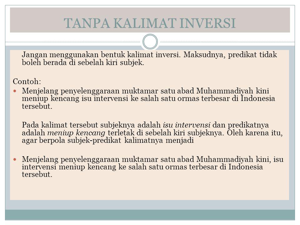 TANPA KALIMAT INVERSI Jangan menggunakan bentuk kalimat inversi. Maksudnya, predikat tidak boleh berada di sebelah kiri subjek.