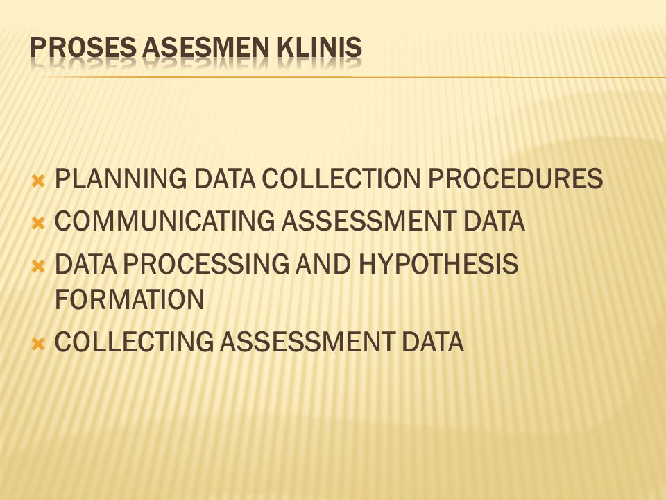 PROSES ASESMEN KLINIS PLANNING DATA COLLECTION PROCEDURES. COMMUNICATING ASSESSMENT DATA. DATA PROCESSING AND HYPOTHESIS FORMATION.