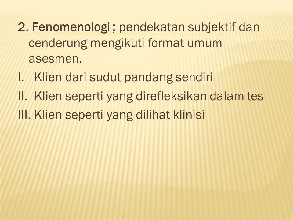 2. Fenomenologi ; pendekatan subjektif dan cenderung mengikuti format umum asesmen.