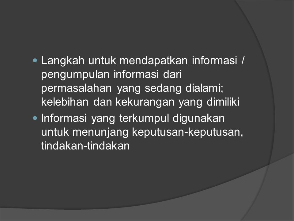 Langkah untuk mendapatkan informasi / pengumpulan informasi dari permasalahan yang sedang dialami; kelebihan dan kekurangan yang dimiliki