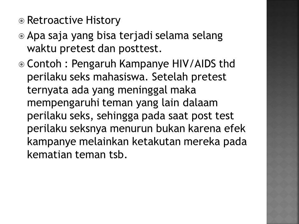 Retroactive History Apa saja yang bisa terjadi selama selang waktu pretest dan posttest.