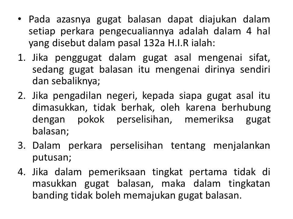 Pada azasnya gugat balasan dapat diajukan dalam setiap perkara pengecualiannya adalah dalam 4 hal yang disebut dalam pasal 132a H.I.R ialah: