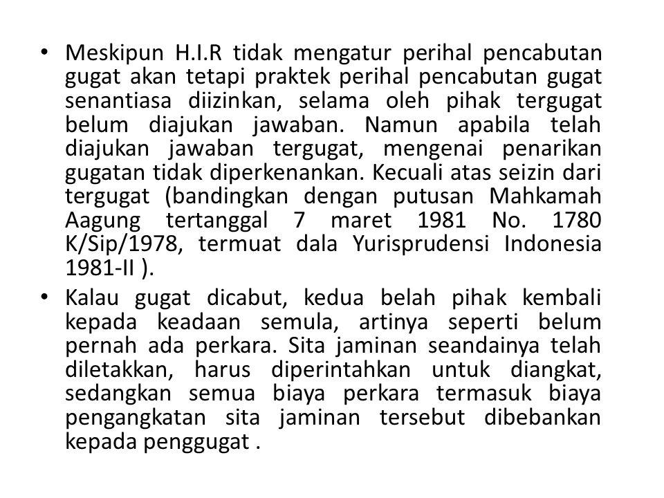 Meskipun H.I.R tidak mengatur perihal pencabutan gugat akan tetapi praktek perihal pencabutan gugat senantiasa diizinkan, selama oleh pihak tergugat belum diajukan jawaban. Namun apabila telah diajukan jawaban tergugat, mengenai penarikan gugatan tidak diperkenankan. Kecuali atas seizin dari tergugat (bandingkan dengan putusan Mahkamah Aagung tertanggal 7 maret 1981 No. 1780 K/Sip/1978, termuat dala Yurisprudensi Indonesia 1981-II ).