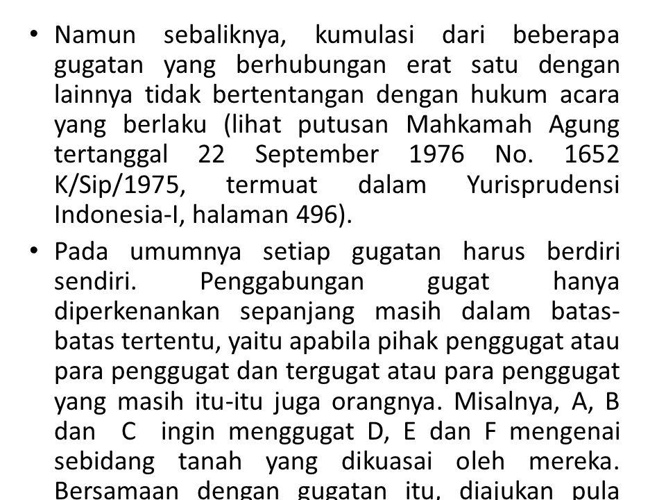 Namun sebaliknya, kumulasi dari beberapa gugatan yang berhubungan erat satu dengan lainnya tidak bertentangan dengan hukum acara yang berlaku (lihat putusan Mahkamah Agung tertanggal 22 September 1976 No. 1652 K/Sip/1975, termuat dalam Yurisprudensi Indonesia-I, halaman 496).