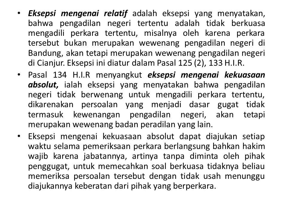 Eksepsi mengenai relatif adalah eksepsi yang menyatakan, bahwa pengadilan negeri tertentu adalah tidak berkuasa mengadili perkara tertentu, misalnya oleh karena perkara tersebut bukan merupakan wewenang pengadilan negeri di Bandung, akan tetapi merupakan wewenang pengadilan negeri di Cianjur. Eksepsi ini diatur dalam Pasal 125 (2), 133 H.I.R.