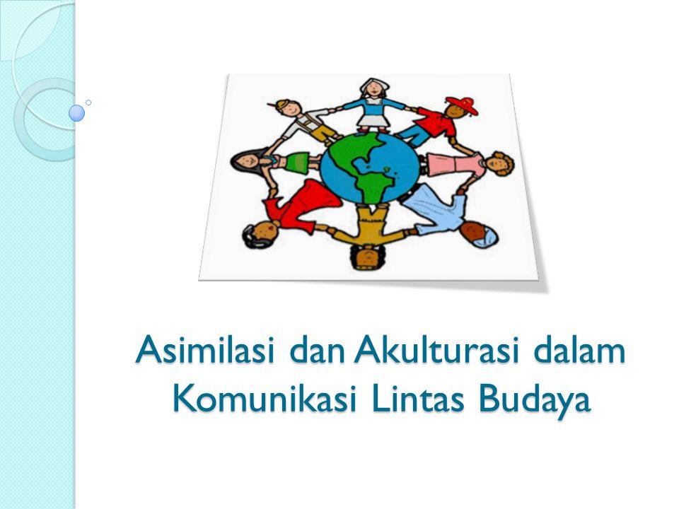 Asimilasi dan Akulturasi dalam Komunikasi Lintas Budaya