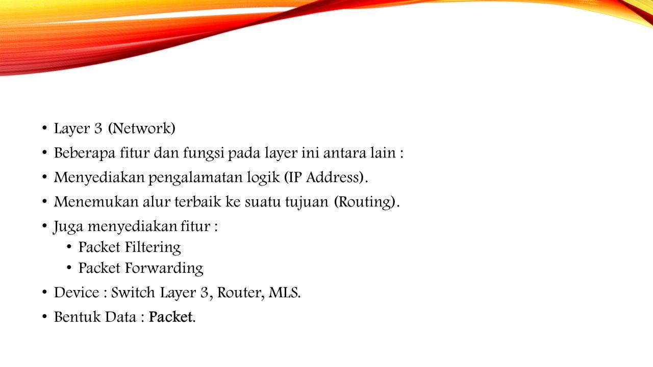 Layer 3 (Network) Beberapa fitur dan fungsi pada layer ini antara lain : Menyediakan pengalamatan logik (IP Address).