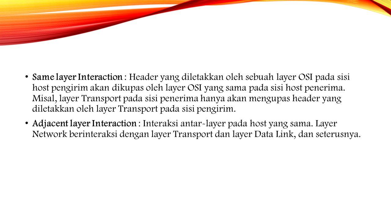 Same layer Interaction : Header yang diletakkan oleh sebuah layer OSI pada sisi host pengirim akan dikupas oleh layer OSI yang sama pada sisi host penerima. Misal, layer Transport pada sisi penerima hanya akan mengupas header yang diletakkan oleh layer Transport pada sisi pengirim.