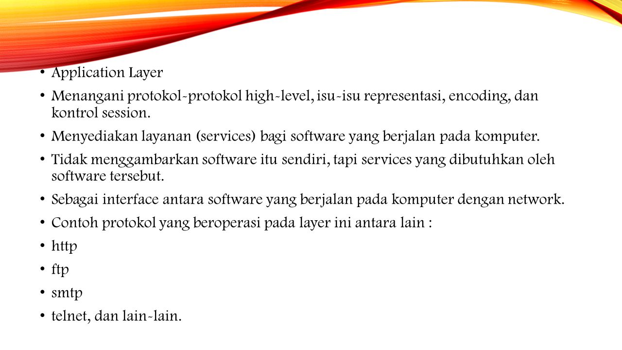 Application Layer Menangani protokol-protokol high-level, isu-isu representasi, encoding, dan kontrol session.