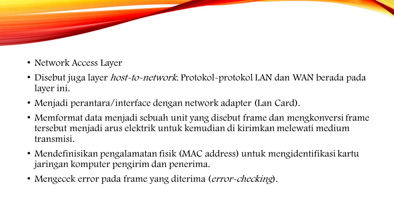 Network Access Layer Disebut juga layer host-to-network. Protokol-protokol LAN dan WAN berada pada layer ini.