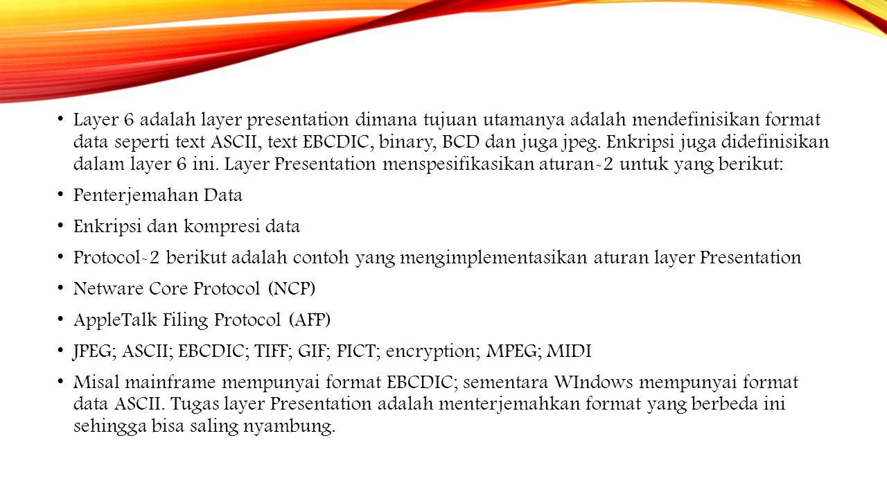 Layer 6 adalah layer presentation dimana tujuan utamanya adalah mendefinisikan format data seperti text ASCII, text EBCDIC, binary, BCD dan juga jpeg. Enkripsi juga didefinisikan dalam layer 6 ini. Layer Presentation menspesifikasikan aturan-2 untuk yang berikut: