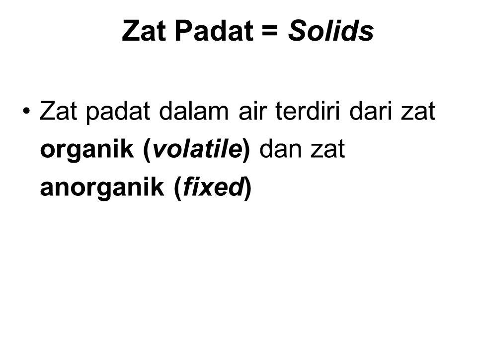 Zat Padat = Solids Zat padat dalam air terdiri dari zat organik (volatile) dan zat anorganik (fixed)