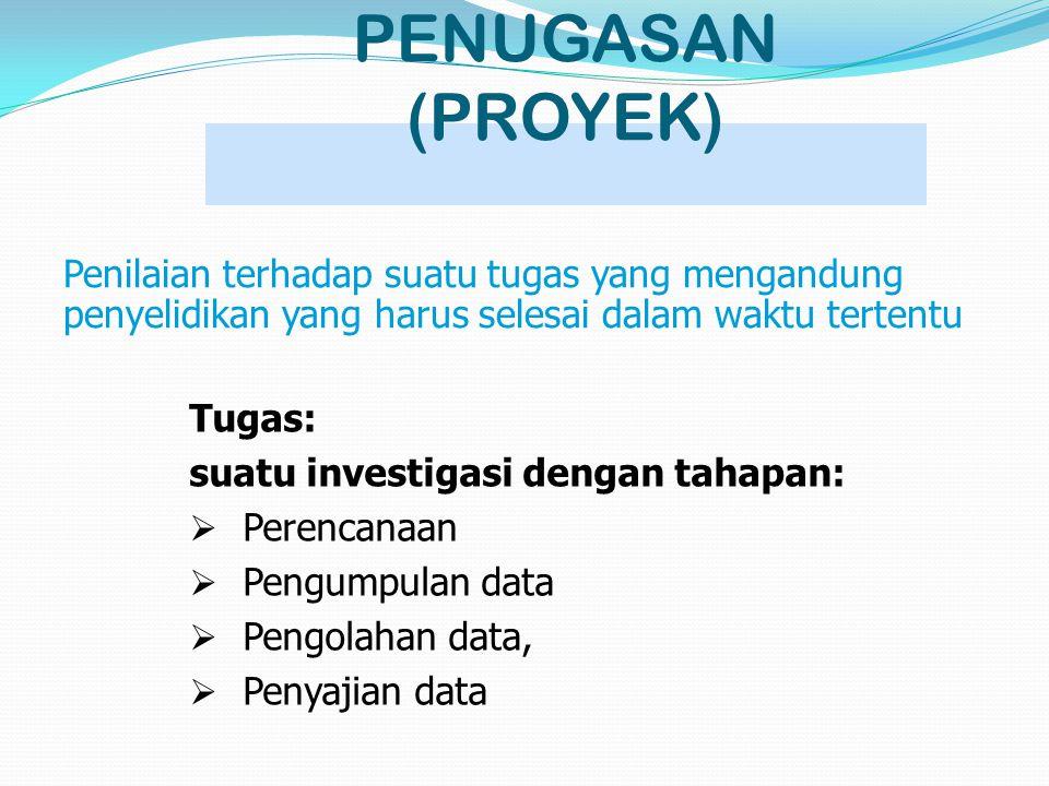 PENUGASAN (PROYEK) Penilaian terhadap suatu tugas yang mengandung penyelidikan yang harus selesai dalam waktu tertentu.