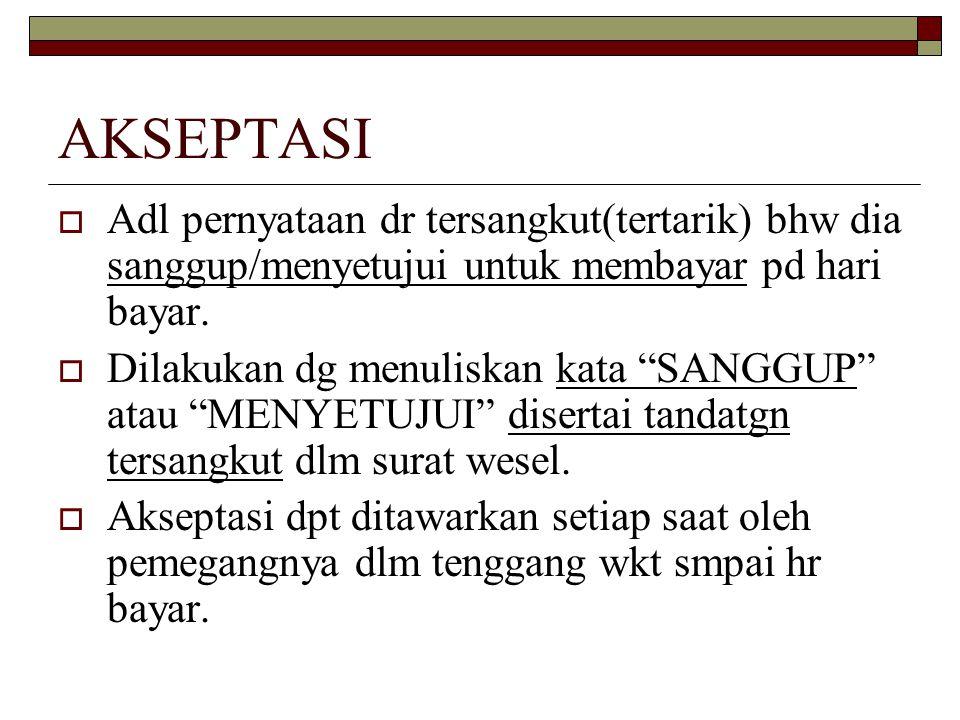 AKSEPTASI Adl pernyataan dr tersangkut(tertarik) bhw dia sanggup/menyetujui untuk membayar pd hari bayar.