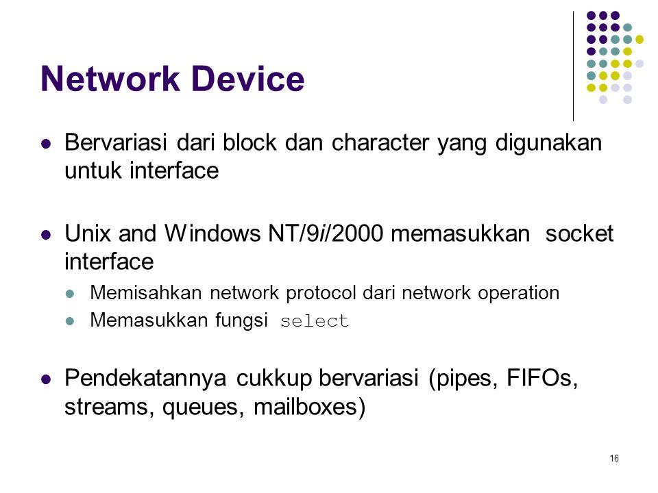 Network Device Bervariasi dari block dan character yang digunakan untuk interface. Unix and Windows NT/9i/2000 memasukkan socket interface.