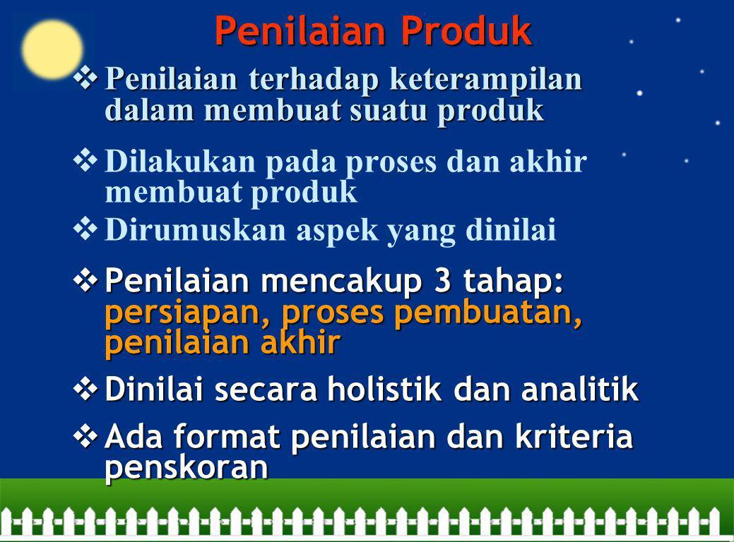 Penilaian Produk Penilaian terhadap keterampilan dalam membuat suatu produk. Dilakukan pada proses dan akhir membuat produk.