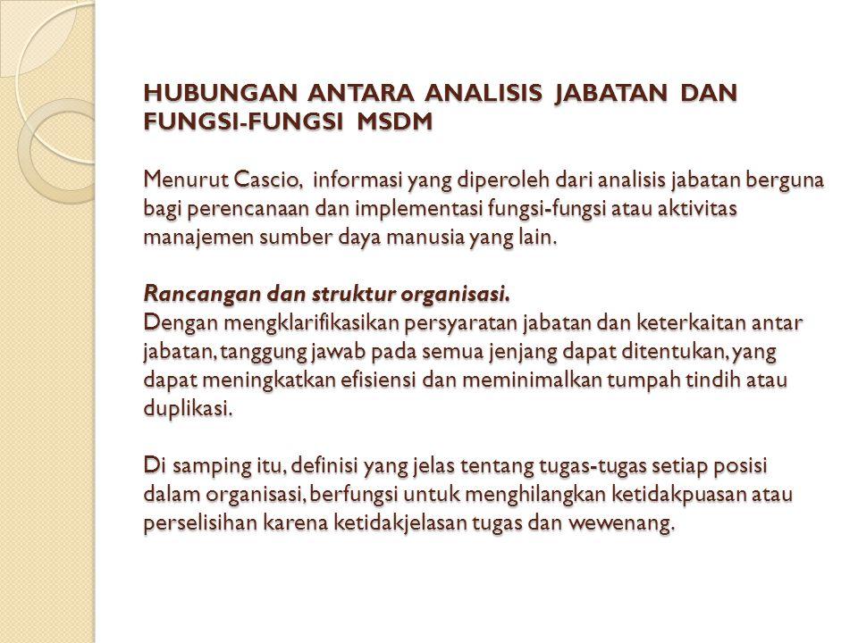 HUBUNGAN ANTARA ANALISIS JABATAN DAN FUNGSI-FUNGSI MSDM Menurut Cascio, informasi yang diperoleh dari analisis jabatan berguna bagi perencanaan dan implementasi fungsi-fungsi atau aktivitas manajemen sumber daya manusia yang lain.