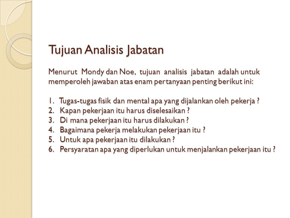Tujuan Analisis Jabatan Menurut Mondy dan Noe, tujuan analisis jabatan adalah untuk memperoleh jawaban atas enam pertanyaan penting berikut ini: 1.