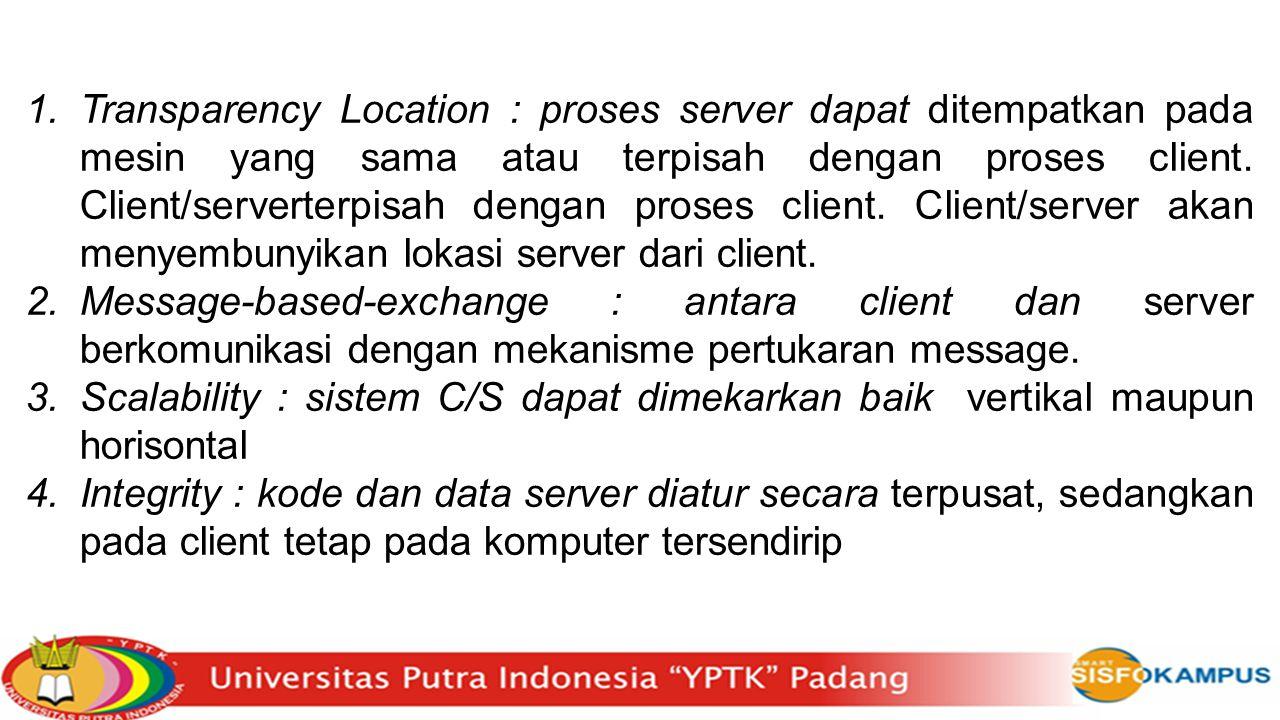 Transparency Location : proses server dapat ditempatkan pada mesin yang sama atau terpisah dengan proses client. Client/serverterpisah dengan proses client. Client/server akan menyembunyikan lokasi server dari client.