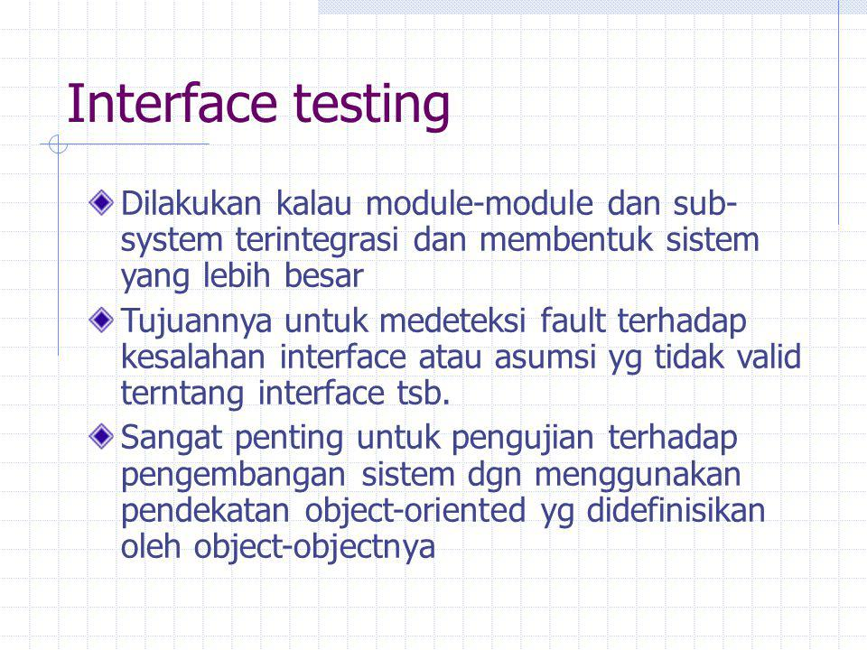 Interface testing Dilakukan kalau module-module dan sub-system terintegrasi dan membentuk sistem yang lebih besar.