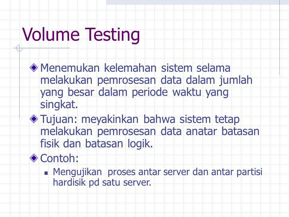 Volume Testing Menemukan kelemahan sistem selama melakukan pemrosesan data dalam jumlah yang besar dalam periode waktu yang singkat.