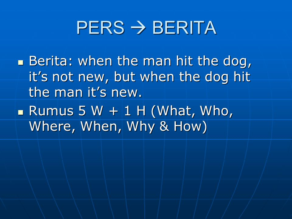 PERS  BERITA Berita: when the man hit the dog, it's not new, but when the dog hit the man it's new.