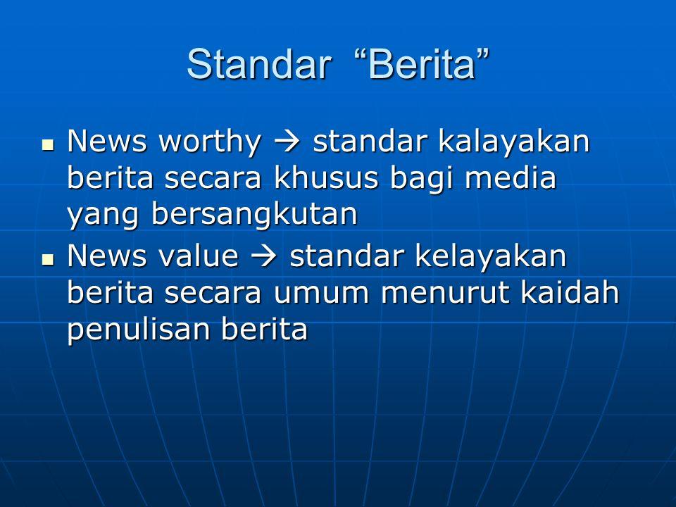 Standar Berita News worthy  standar kalayakan berita secara khusus bagi media yang bersangkutan.