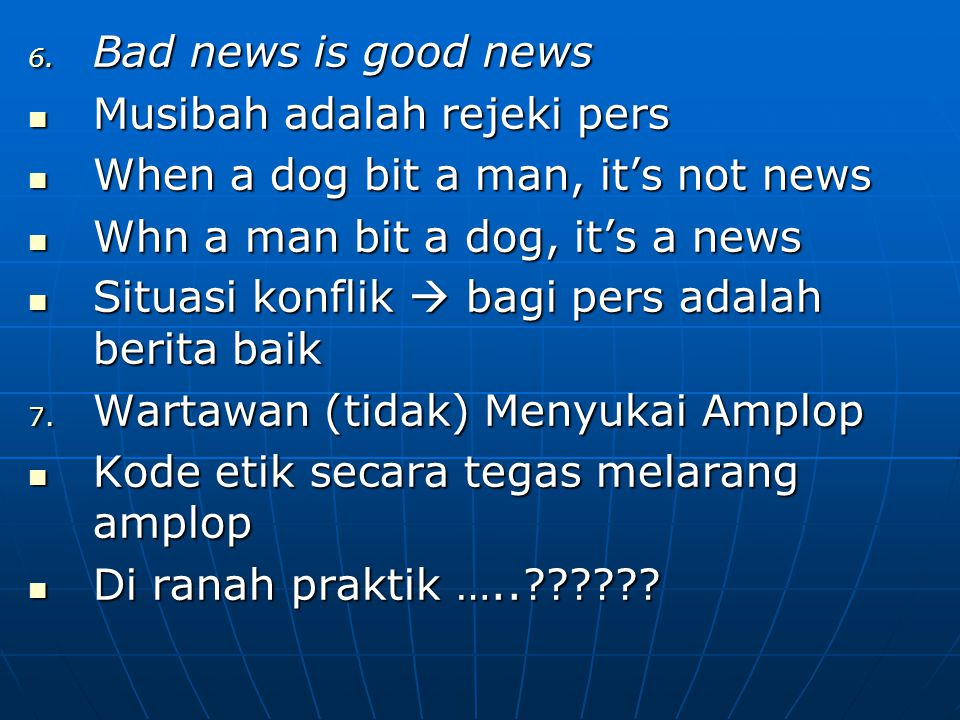 Bad news is good news Musibah adalah rejeki pers. When a dog bit a man, it's not news. Whn a man bit a dog, it's a news.