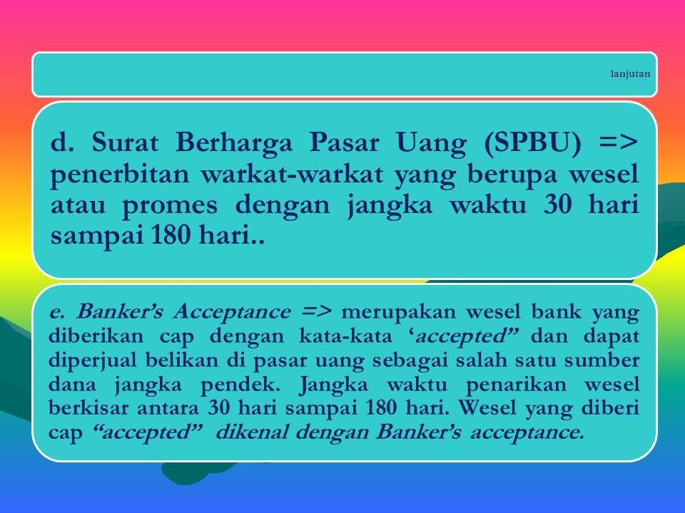 lanjutan d. Surat Berharga Pasar Uang (SPBU) => penerbitan warkat-warkat yang berupa wesel atau promes dengan jangka waktu 30 hari sampai 180 hari..
