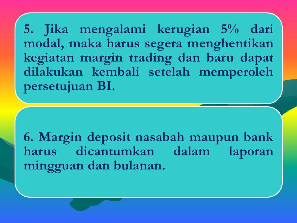 5. Jika mengalami kerugian 5% dari modal, maka harus segera menghentikan kegiatan margin trading dan baru dapat dilakukan kembali setelah memperoleh persetujuan BI.