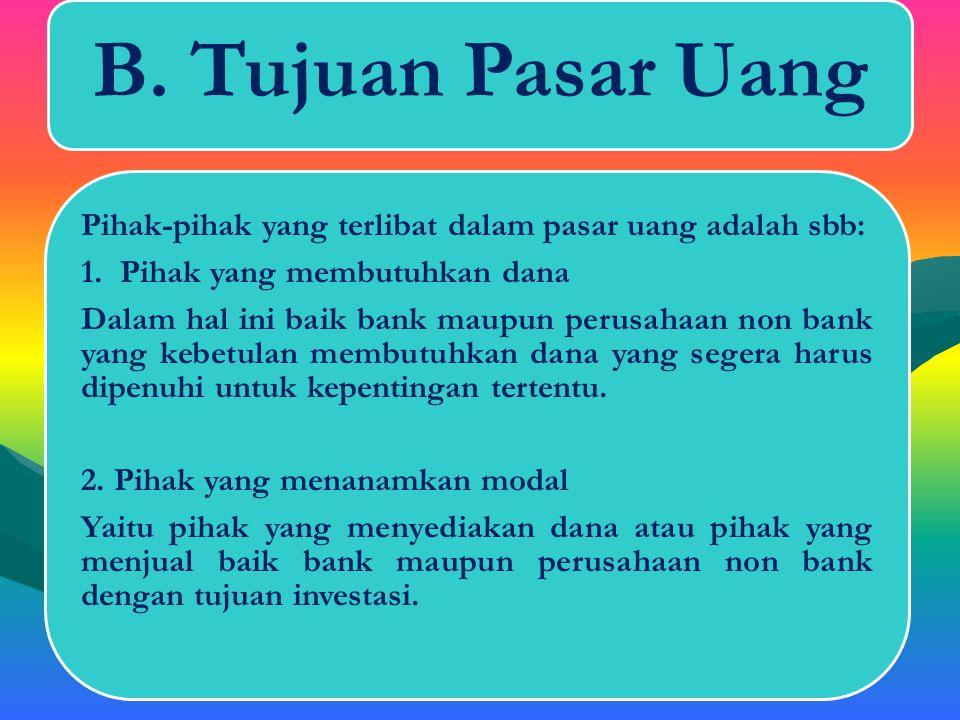B. Tujuan Pasar Uang Yaitu pihak yang menyediakan dana atau pihak yang menjual baik bank maupun perusahaan non bank dengan tujuan investasi.