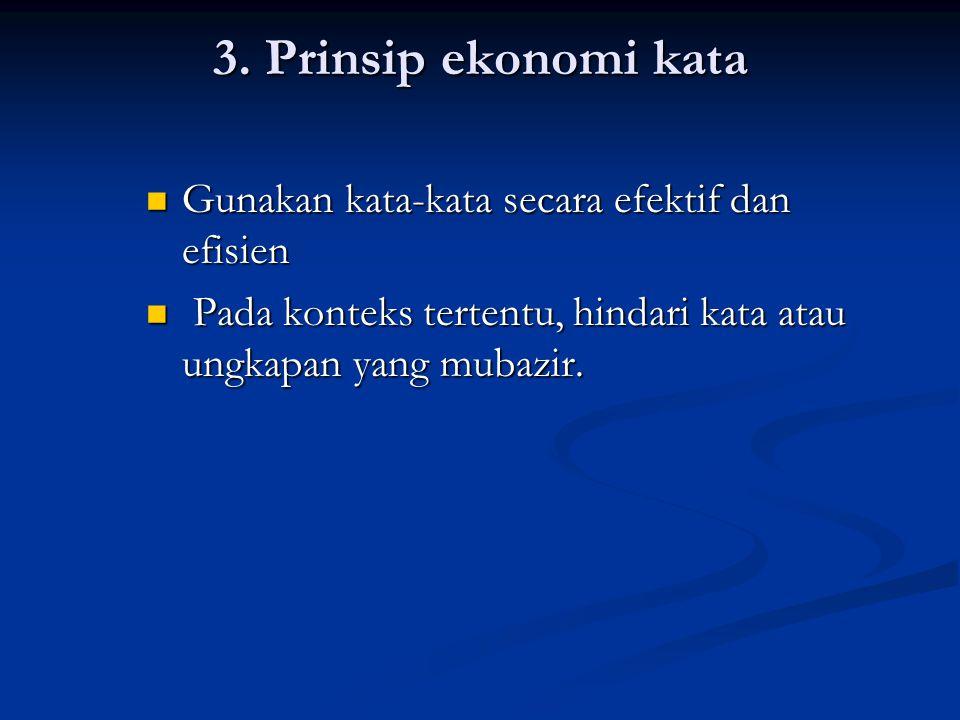 3. Prinsip ekonomi kata Gunakan kata-kata secara efektif dan efisien
