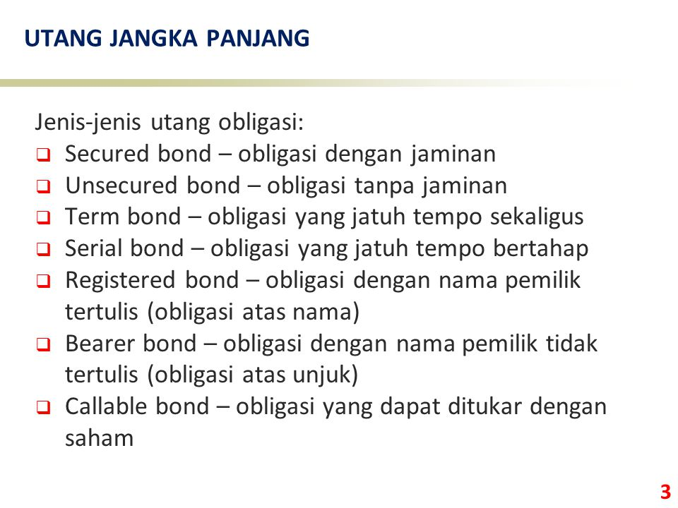 UTANG JANGKA PANJANG Jenis-jenis utang obligasi: Secured bond – obligasi dengan jaminan. Unsecured bond – obligasi tanpa jaminan.