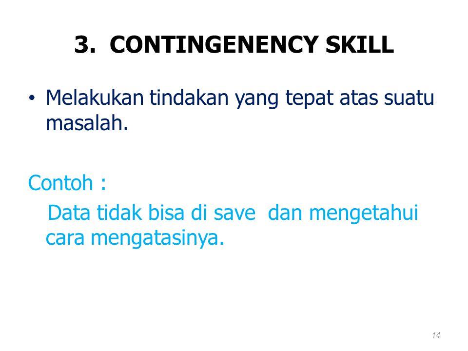 3. CONTINGENENCY SKILL Melakukan tindakan yang tepat atas suatu masalah.