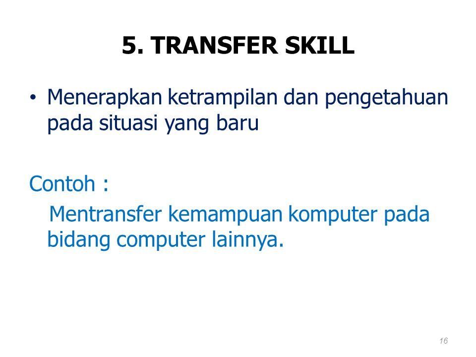 5. TRANSFER SKILL Menerapkan ketrampilan dan pengetahuan pada situasi yang baru. Contoh :