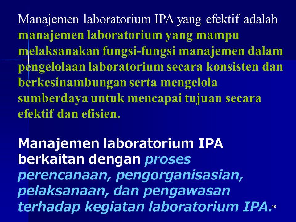 Manajemen laboratorium IPA yang efektif adalah manajemen laboratorium yang mampu melaksanakan fungsi-fungsi manajemen dalam pengelolaan laboratorium secara konsisten dan berkesinambungan serta mengelola sumberdaya untuk mencapai tujuan secara efektif dan efisien.