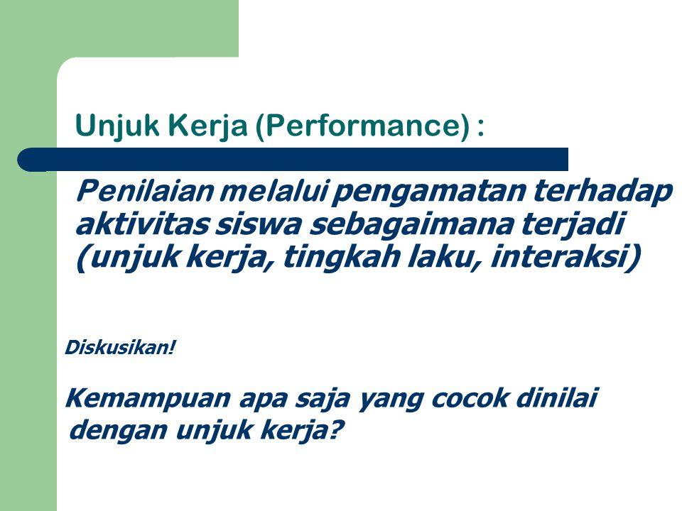 Unjuk Kerja (Performance) : Penilaian melalui pengamatan terhadap aktivitas siswa sebagaimana terjadi (unjuk kerja, tingkah laku, interaksi)