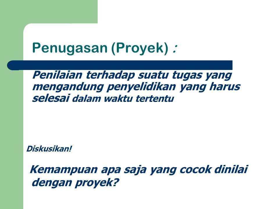 Penugasan (Proyek) : Penilaian terhadap suatu tugas yang mengandung penyelidikan yang harus selesai dalam waktu tertentu