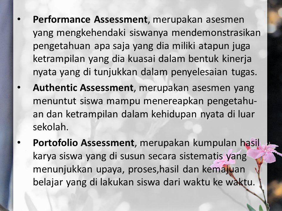 Performance Assessment, merupakan asesmen yang mengkehendaki siswanya mendemonstrasikan pengetahuan apa saja yang dia miliki atapun juga ketrampilan yang dia kuasai dalam bentuk kinerja nyata yang di tunjukkan dalam penyelesaian tugas.