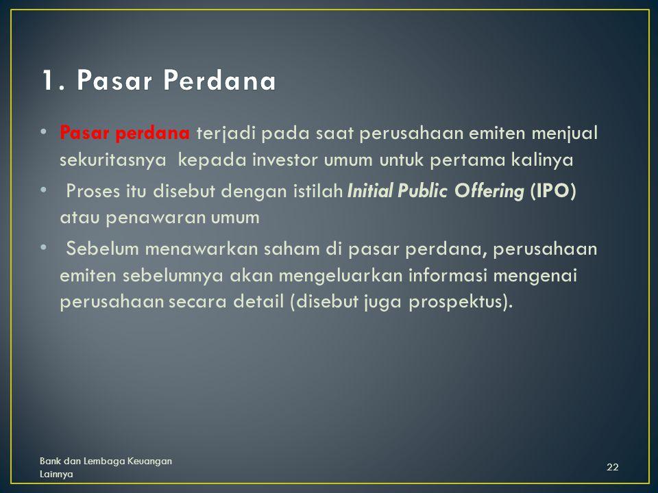 1. Pasar Perdana Pasar perdana terjadi pada saat perusahaan emiten menjual sekuritasnya kepada investor umum untuk pertama kalinya.