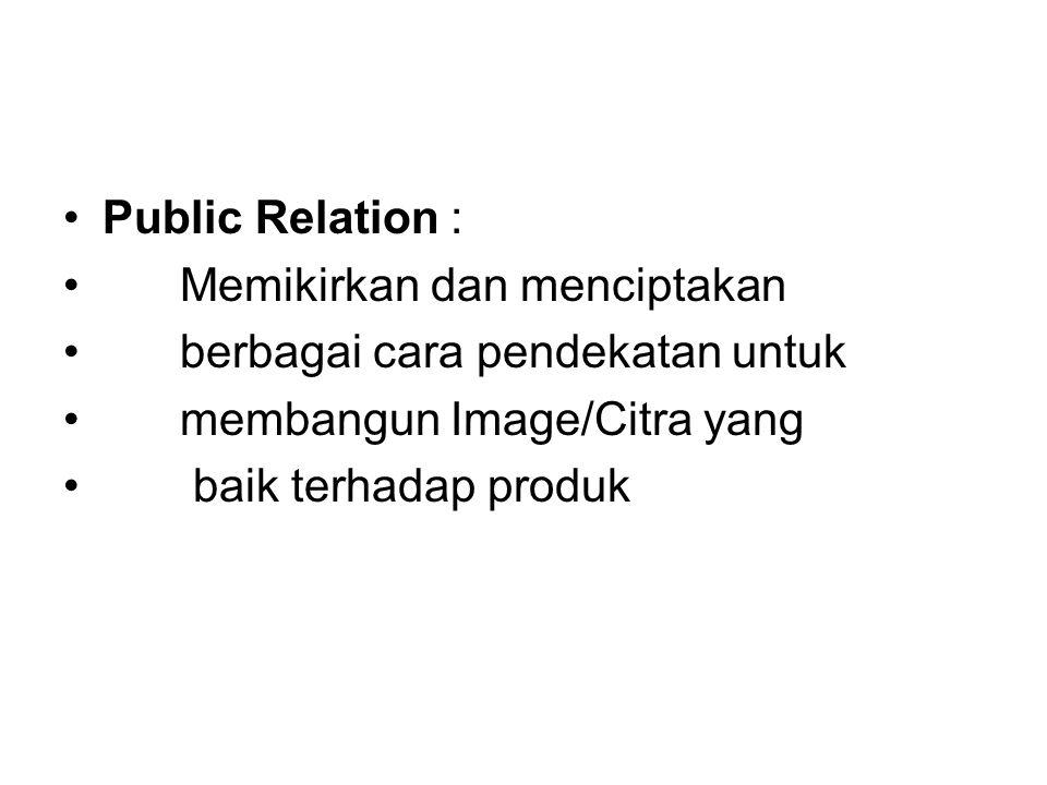 Public Relation : Memikirkan dan menciptakan. berbagai cara pendekatan untuk. membangun Image/Citra yang.