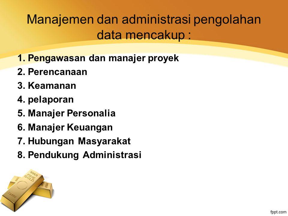 Manajemen dan administrasi pengolahan data mencakup :