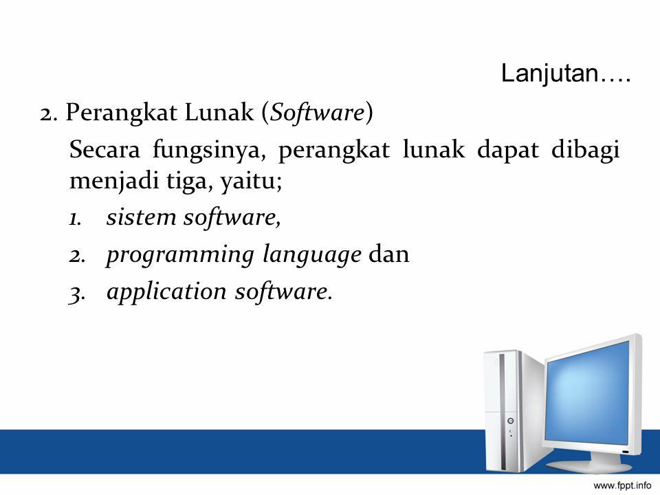 Lanjutan…. 2. Perangkat Lunak (Software) Secara fungsinya, perangkat lunak dapat dibagi menjadi tiga, yaitu;