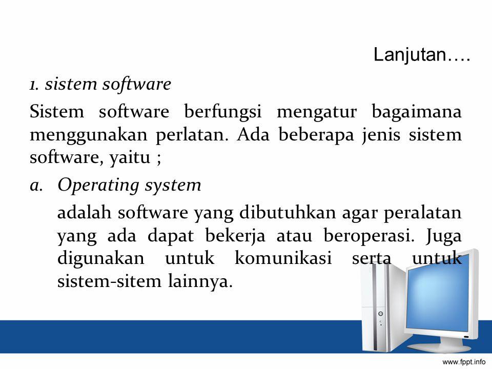 Lanjutan…. 1. sistem software. Sistem software berfungsi mengatur bagaimana menggunakan perlatan. Ada beberapa jenis sistem software, yaitu ;