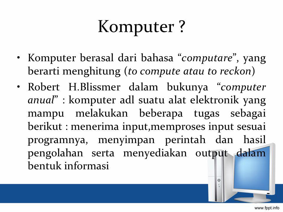 Komputer Komputer berasal dari bahasa computare , yang berarti menghitung (to compute atau to reckon)